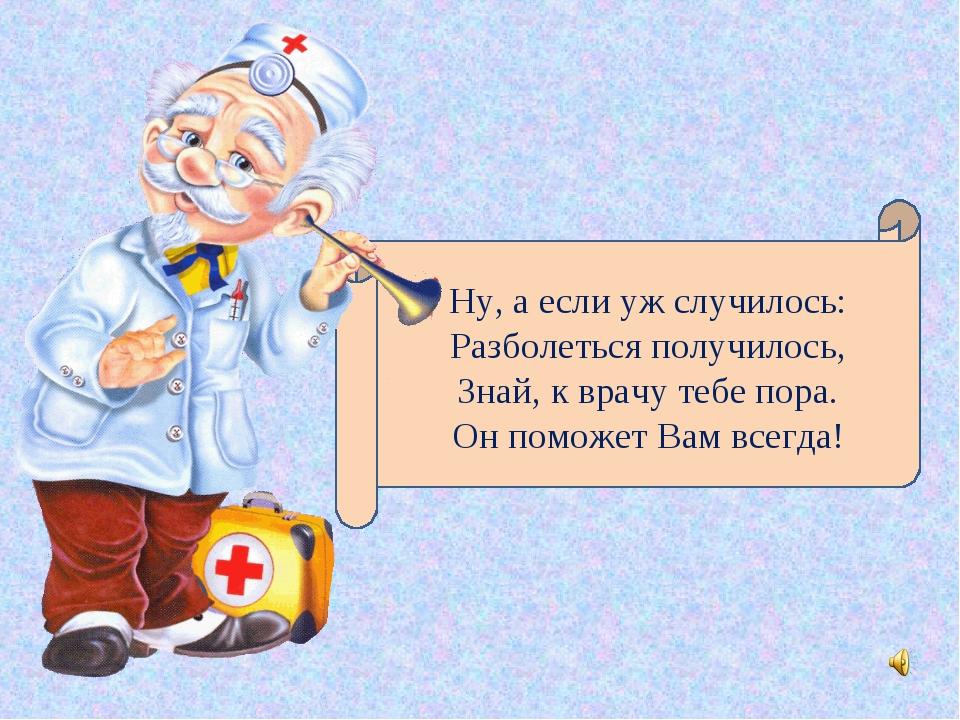 Ну, а если уж случилось: Разболеться получилось, Знай, к врачу тебе пора. Он...