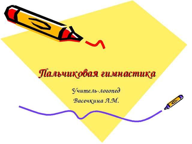 Пальчиковая гимнастика Учитель-логопед Васечкина Л.М.