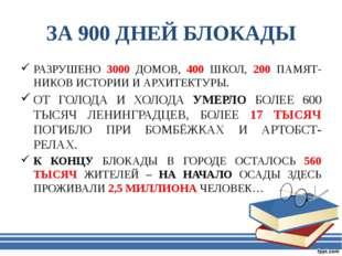 ЗА 900 ДНЕЙ БЛОКАДЫ РАЗРУШЕНО 3000 ДОМОВ, 400 ШКОЛ, 200 ПАМЯТ-НИКОВ ИСТОРИИ И