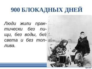 900 БЛОКАДНЫХ ДНЕЙ Люди жили прак-тически без пи-щи, без воды, без света и бе