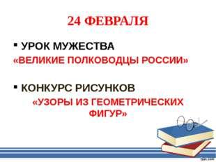 24 ФЕВРАЛЯ УРОК МУЖЕСТВА «ВЕЛИКИЕ ПОЛКОВОДЦЫ РОССИИ» КОНКУРС РИСУНКОВ «УЗОРЫ