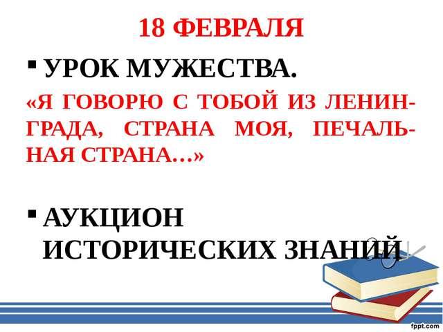 18 ФЕВРАЛЯ УРОК МУЖЕСТВА. «Я ГОВОРЮ С ТОБОЙ ИЗ ЛЕНИН-ГРАДА, СТРАНА МОЯ, ПЕЧАЛ...