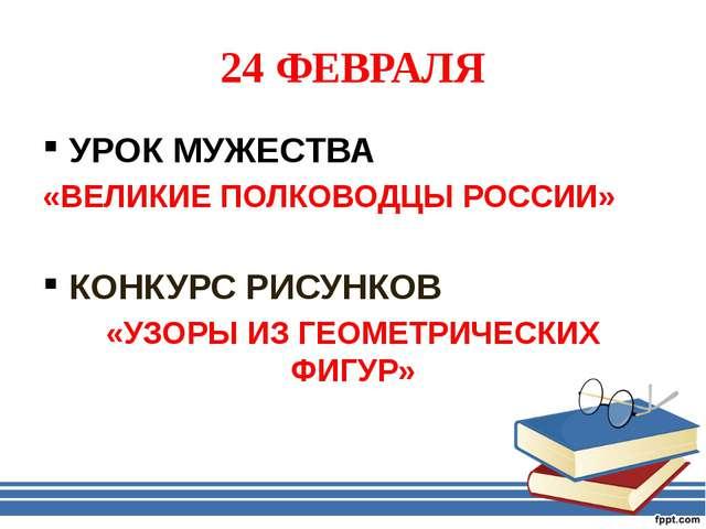 24 ФЕВРАЛЯ УРОК МУЖЕСТВА «ВЕЛИКИЕ ПОЛКОВОДЦЫ РОССИИ» КОНКУРС РИСУНКОВ «УЗОРЫ...