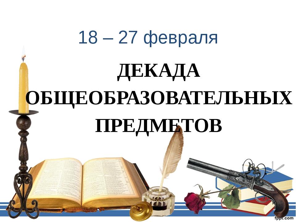 18 – 27 февраля ДЕКАДА ОБЩЕОБРАЗОВАТЕЛЬНЫХ ПРЕДМЕТОВ
