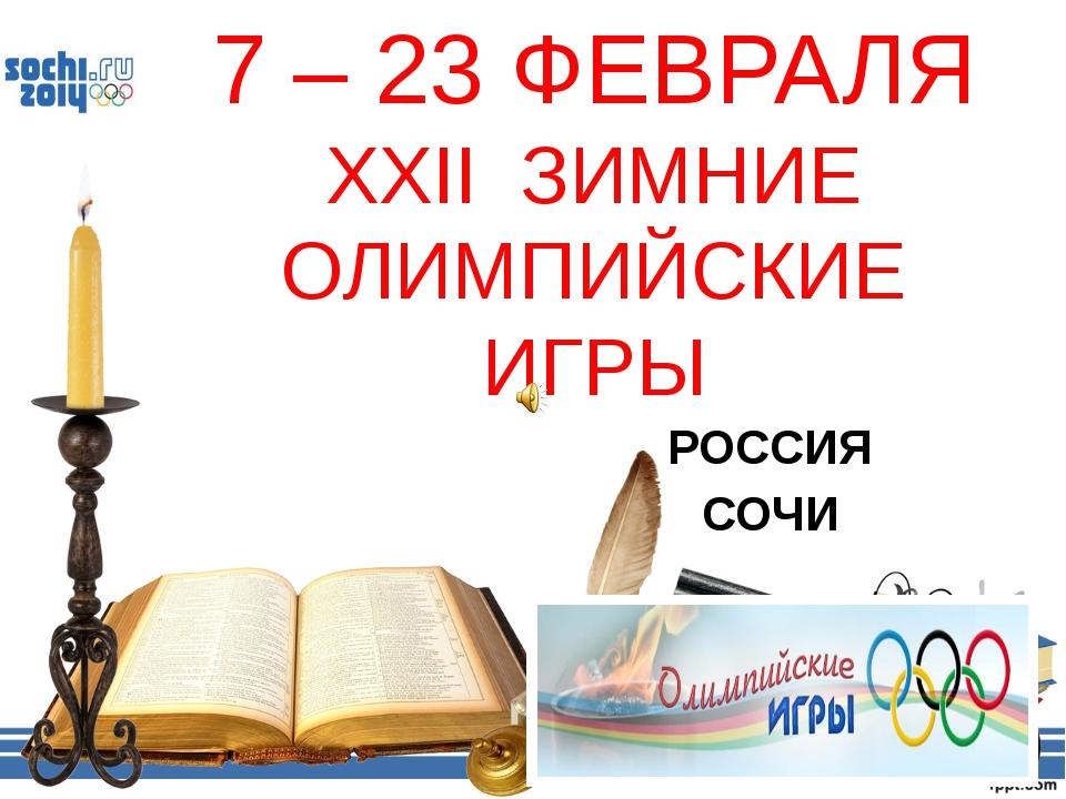 7 – 23 ФЕВРАЛЯ XXII ЗИМНИЕ ОЛИМПИЙСКИЕ ИГРЫ РОССИЯ СОЧИ