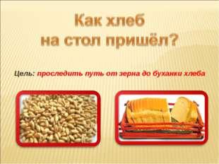 Цель: проследить путь от зерна до буханки хлеба