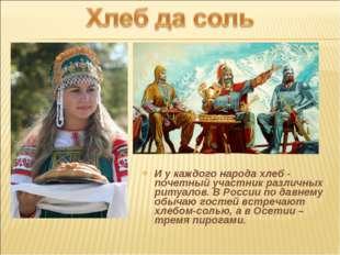 И у каждого народа хлеб - почетный участник различных ритуалов. В России по