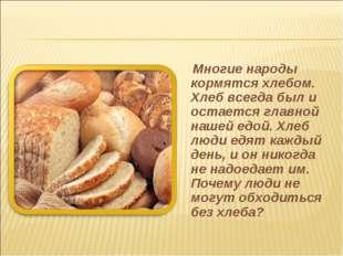 Многие народы кормятся хлебом. Хлеб всегда был и остается главной нашей едой