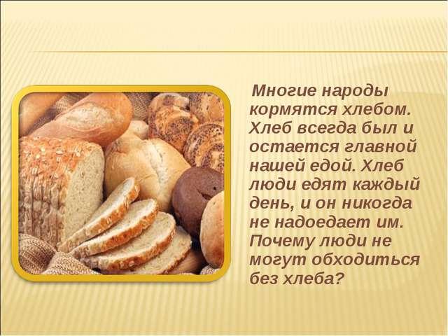 Многие народы кормятся хлебом. Хлеб всегда был и остается главной нашей едой...