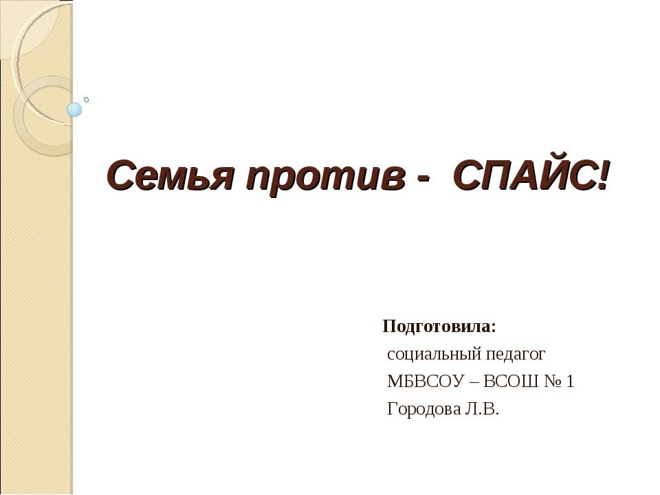 Семья против - СПАЙС! Подготовила: социальный педагог МБВСОУ – ВСОШ № 1 Город...