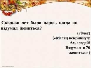 Сколько лет было царю , когда он вздумал жениться? (70лет) («Месяц вскрикнул