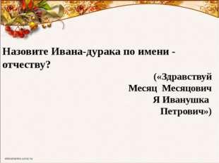 Назовите Ивана-дурака по имени - отчеству? («Здравствуй Месяц Месяцович Я Ива