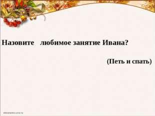 Назовите любимое занятие Ивана? (Петь и спать)