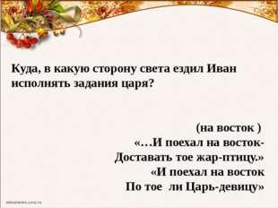 Куда, в какую сторону света ездил Иван исполнять задания царя? (на восток ) «