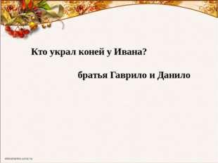 Кто украл коней у Ивана? братья Гаврило и Данило