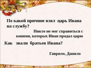 По какой причине взял царь Ивана на службу? Никто не мог справиться с конями,