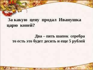 За какую цену продал Иванушка царю коней? Два – пять шапок серебра то есть э