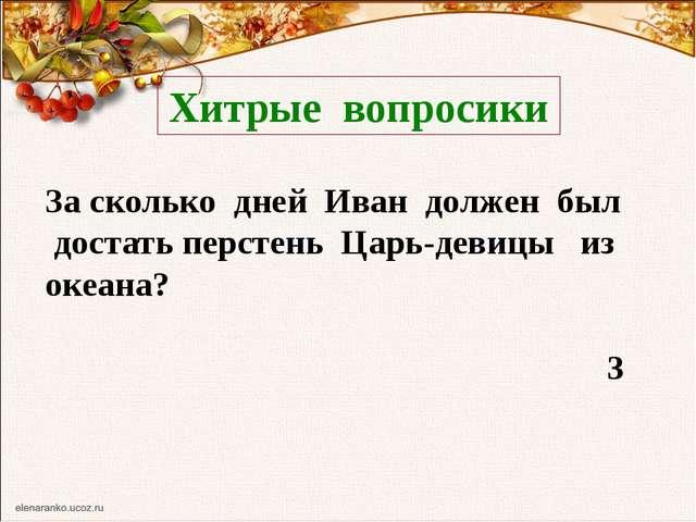 Хитрые вопросики За сколько дней Иван должен был достать перстень Царь-девицы...