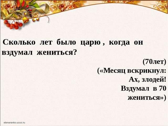 Сколько лет было царю , когда он вздумал жениться? (70лет) («Месяц вскрикнул...