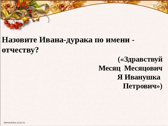 Назовите Ивана-дурака по имени - отчеству? («Здравствуй Месяц Месяцович Я Ива...