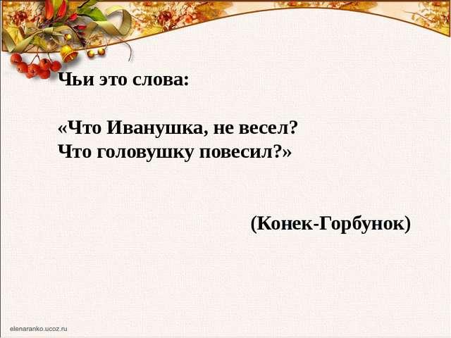 Чьи это слова: «Что Иванушка, не весел? Что головушку повесил?» (Конек-Горбун...