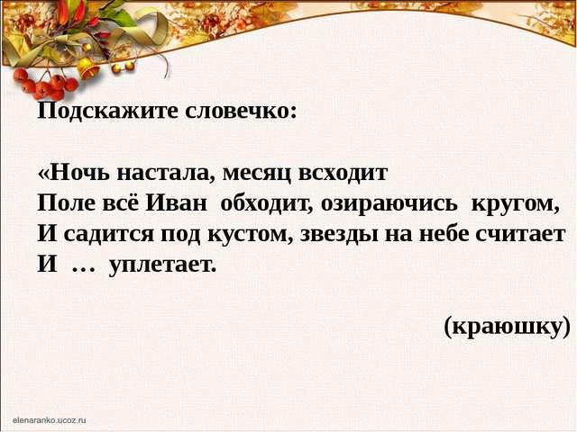 Подскажите словечко: «Ночь настала, месяц всходит Поле всё Иван обходит, озир...