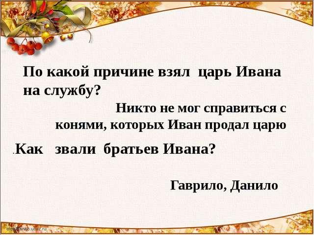 По какой причине взял царь Ивана на службу? Никто не мог справиться с конями,...