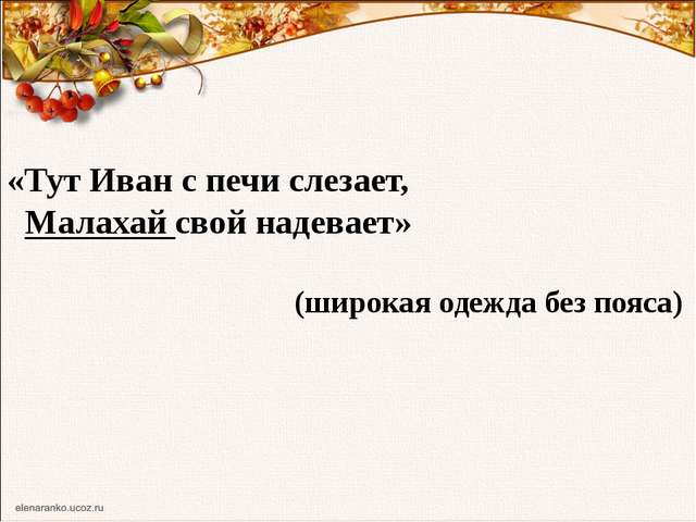 «Тут Иван с печи слезает, Малахай свой надевает» (широкая одежда без пояса)