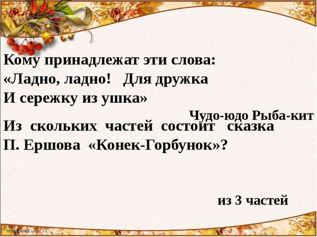 Кому принадлежат эти слова: «Ладно, ладно! Для дружка И сережку из ушка» Чудо...