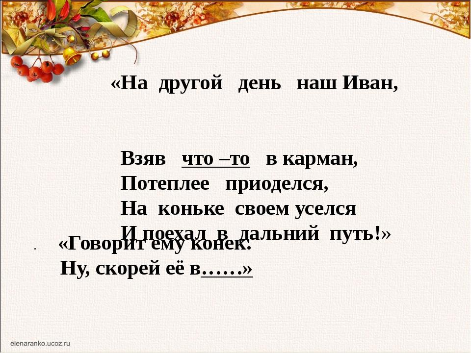 «На другой день наш Иван, Взяв что –то в карман, Потеплее приоделся, На конь...
