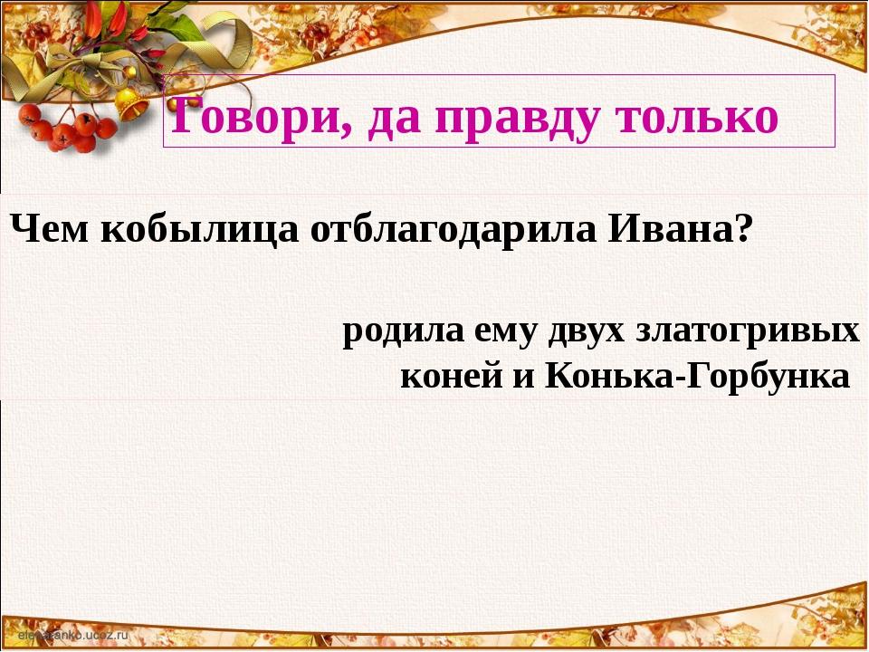 Говори, да правду только Чем кобылица отблагодарила Ивана? родила ему двух зл...