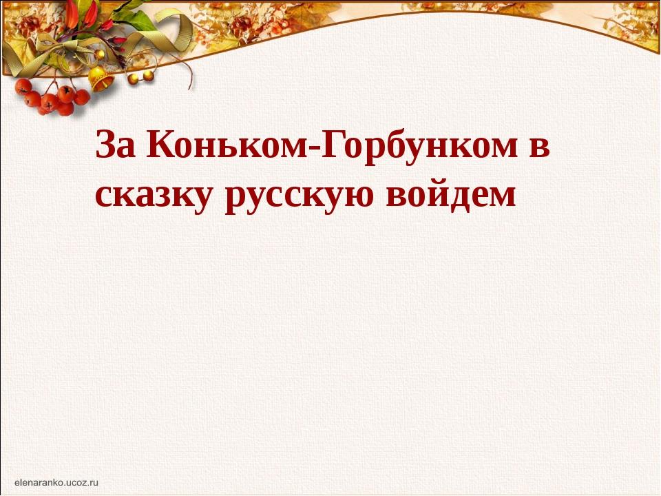 За Коньком-Горбунком в сказку русскую войдем