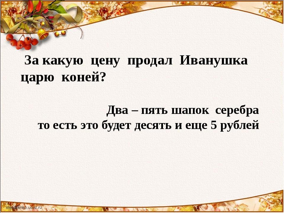 За какую цену продал Иванушка царю коней? Два – пять шапок серебра то есть э...