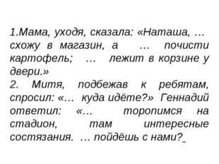 1.Мама, уходя, сказала: «Наташа, … схожу в магазин, а … почисти картофель; …