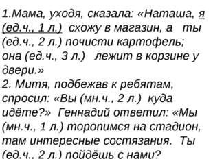 1.Мама, уходя, сказала: «Наташа, я (ед.ч., 1 л.) схожу в магазин, а ты (ед.ч.