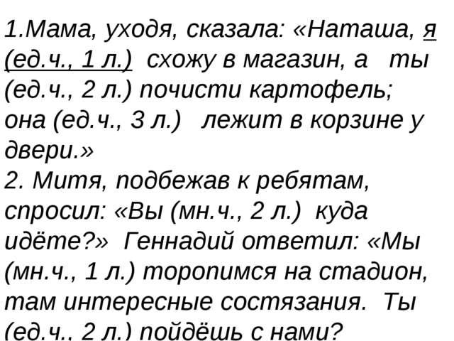 1.Мама, уходя, сказала: «Наташа, я (ед.ч., 1 л.) схожу в магазин, а ты (ед.ч....
