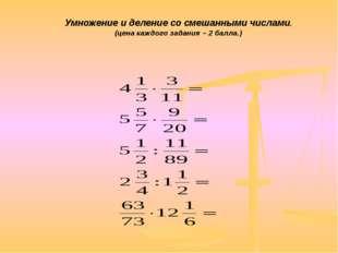 Умножение и деление со смешанными числами. (цена каждого задания – 2 балла.)