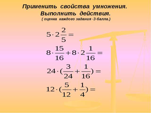 Применить свойства умножения. Выполнить действия. ( оценка каждого задания -3...