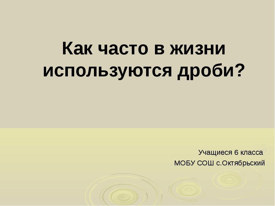 Как часто в жизни используются дроби? Учащиеся 6 класса МОБУ СОШ с.Октябрьский