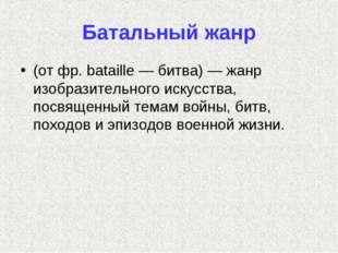 Батальный жанр (от фр. bataille — битва) — жанр изобразительного искусства, п