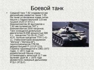 Боевой танк Средний танк Т-62 создавался как дальнейшее развитие танка Т-55.