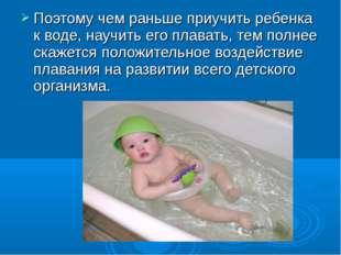 Поэтому чем раньше приучить ребенка к воде, научить его плавать, тем полнее с