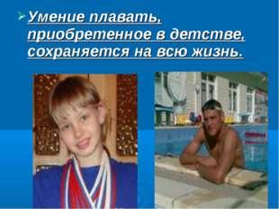 Умение плавать, приобретенное в детстве, сохраняется на всю жизнь.