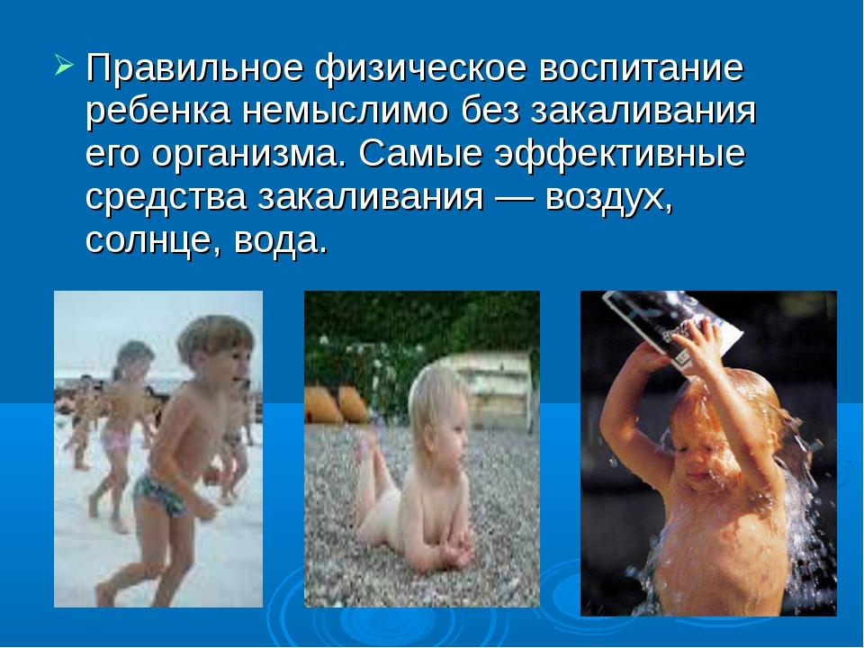 Правильное физическое воспитание ребенка немыслимо без закаливания его органи...