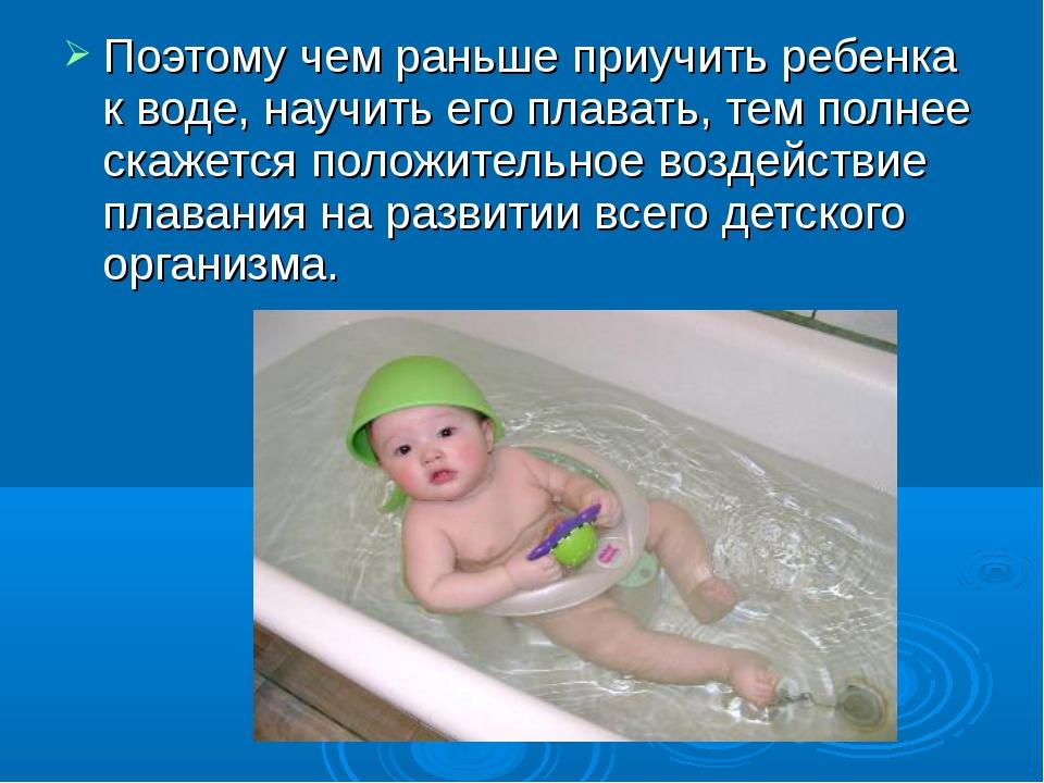 Поэтому чем раньше приучить ребенка к воде, научить его плавать, тем полнее с...
