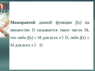 Мажорантой данной функции f(х) на множестве D называется такое число М, что л