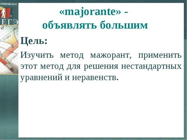 «majorante» - объявлять большим Цель: Изучить метод мажорант, применить этот...