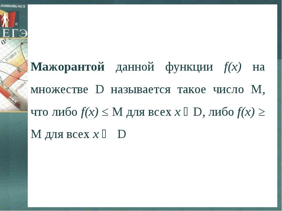 Мажорантой данной функции f(х) на множестве D называется такое число М, что л...