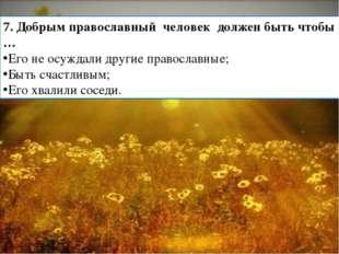7. Добрым православный человек должен быть чтобы … Его не осуждали другие пра
