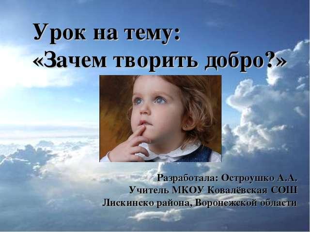 Урок на тему: «Зачем творить добро?» Разработала: Остроушко А.А. Учитель МКОУ...